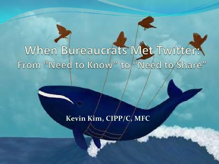 """When Bureaucrats Met Twitter:From """"Need to Know"""" to """"Need to Share""""<br />Kevin Kim, CIPP/C, MFC<br />"""