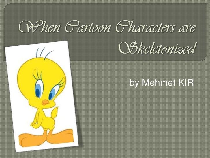 When Cartoon Characters are Skeletonized<br />by Mehmet KIR<br />