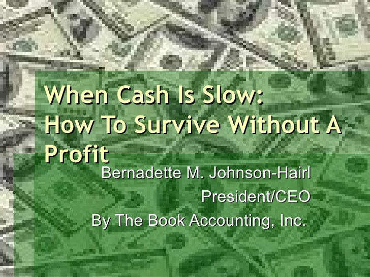 When Cash Is Slow: How To Survive Without A Profit Bernadette M. Johnson-Hairl President/CEO By The Book Accounting, Inc.