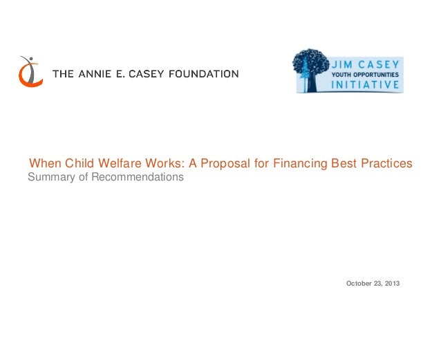When Child Welfare Works: A Proposal for Financing Best Practices Summary of Recommendations October 23, 2013