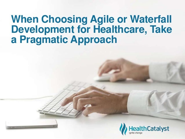 When Choosing Agile or Waterfall Development for Healthcare, Take a Pragmatic Approach