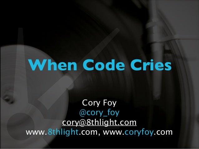 When Code Cries             Cory Foy            @cory_foy        cory@8thlight.comwww.8thlight.com, www.coryfoy.com