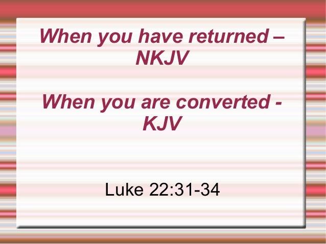 When you have returned – NKJV When you are converted - KJV Luke 22:31-34