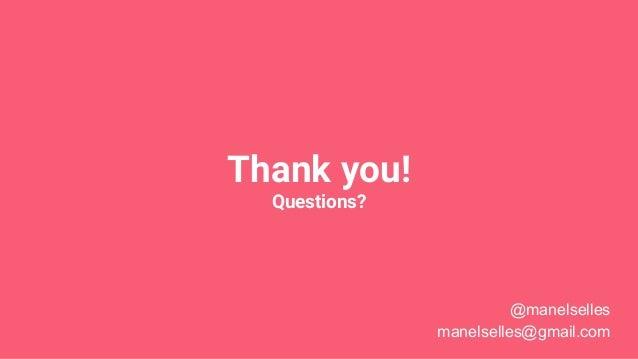 Thank you! Questions? @manelselles manelselles@gmail.com