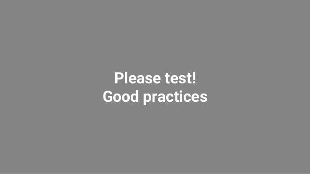 Please test! Good practices
