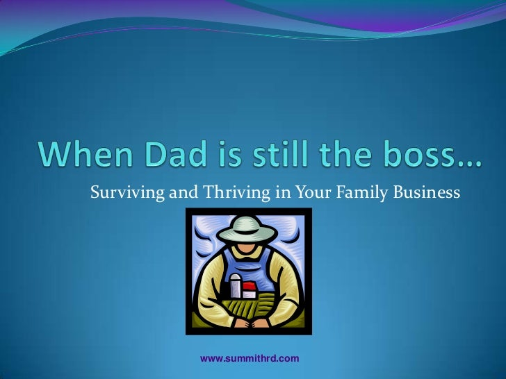 When Dad is still the boss…<br />Surviving and Thriving in Your Family Business<br />www.summithrd.com<br />