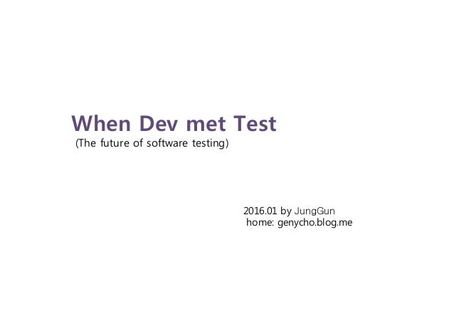 When Dev met Test (The future of software testing) 2016.01 by JungGun home: genycho.blog.me