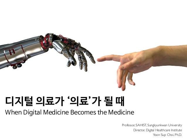 Professor, SAHIST, Sungkyunkwan University Director, Digital Healthcare Institute Yoon Sup Choi, Ph.D. 디지털 의료가 '의료'가 될 때  ...