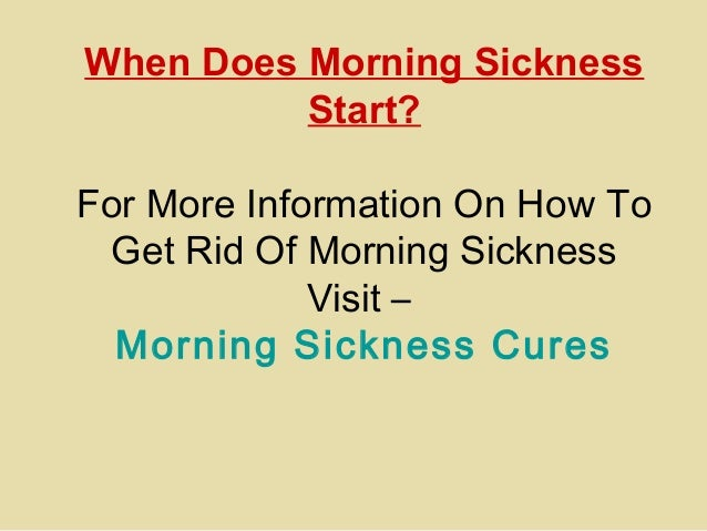 When Does Morning Sickness Start? For More Information On How To Get Rid Of Morning Sickness Visit – Morning Sickness Cures