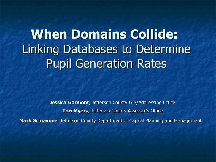 When Domains Collide:   Linking Databases to Determine Pupil Generation Rates Jessica Gormont , Jefferson County GIS/Addre...