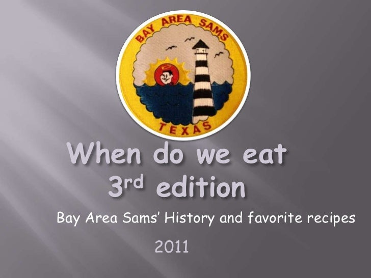 When do we eat   3 rd editionBay Area Sams' History and favorite recipes              2011