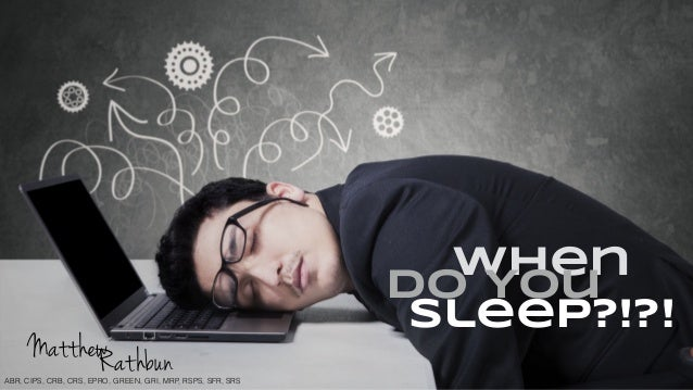When Do You Sleep?!?! RathbunMatthew ABR, CIPS, CRB, CRS, EPRO, GREEN, GRI, MRP, RSPS, SFR, SRS