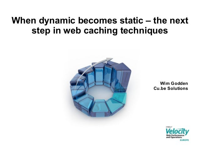 When dynamic becomes static – the next step in web caching techniques  Wim Godden Cu.be Solutions