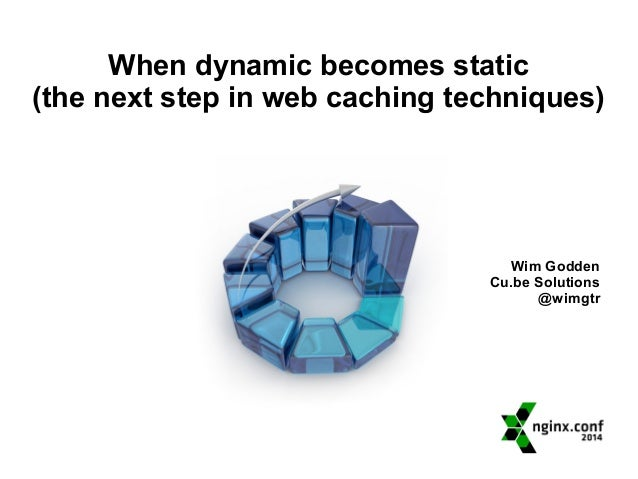 When dynamic becomes static  (the next step in web caching techniques)  Wim Godden  Cu.be Solutions  @wimgtr