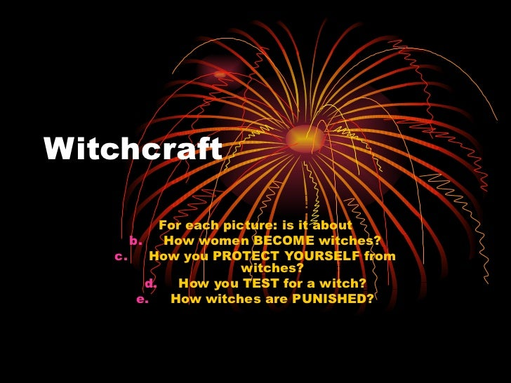 Witchcraft <ul><li>For each picture: is it about </li></ul><ul><li>How women BECOME witches? </li></ul><ul><li>How you PRO...