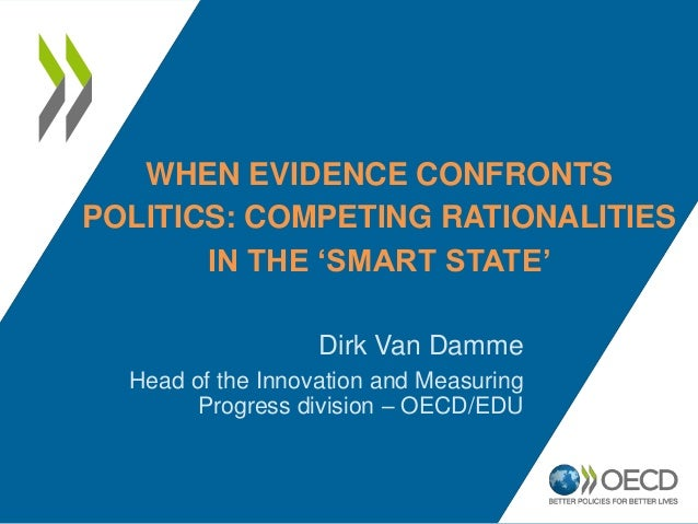 WHEN EVIDENCE CONFRONTS POLITICS: COMPETING RATIONALITIES IN THE 'SMART STATE' Dirk Van Damme Head of the Innovation and M...