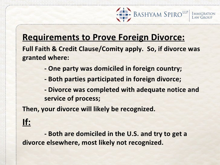 Requirements to Prove Foreign Divorce:Full Faith & Credit Clause/Comity apply. So, if divorce wasgranted where:        - O...