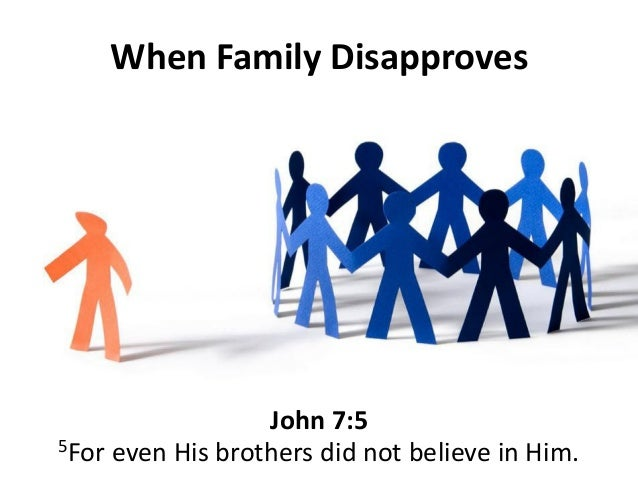 John 7:5 When Family Disapproves 5For even His brothers did not believe in Him.