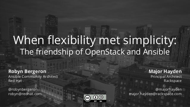 When flexibility met simplicity: The friendship of OpenStack and Ansible Robyn Bergeron Ansible Community Architect Red Ha...