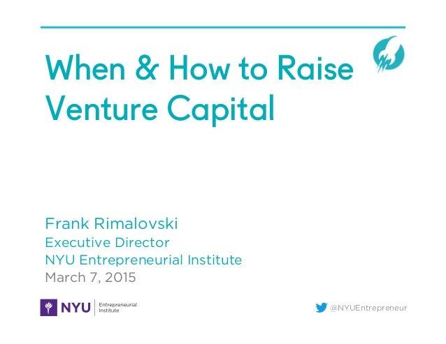 @NYUEntrepreneur When & How to Raise Venture Capital Frank Rimalovski Executive Director NYU Entrepreneurial Institute Mar...