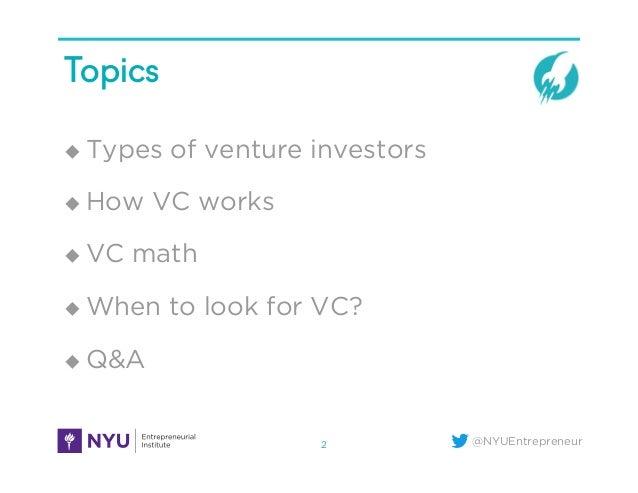@NYUEntrepreneur Topics u Types of venture investors u How VC works u VC math u When to look for VC? u Q&A 2