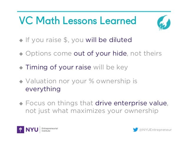 @NYUEntrepreneur VC Math Lessons Learned u If you raise $, you will be diluted u Options come out of your hide, not th...