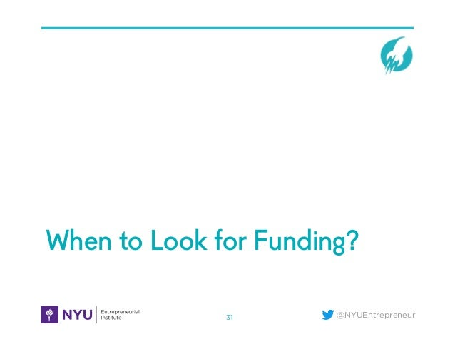 @NYUEntrepreneur When to Look for Funding? 31