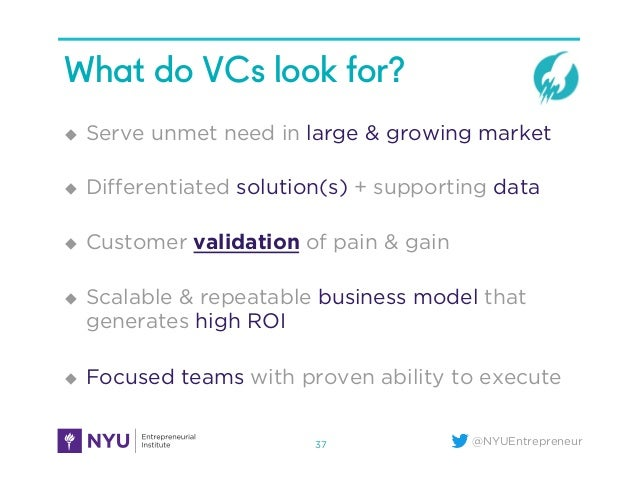 @NYUEntrepreneur What do VCs look for? u Serve unmet need in large & growing market u Differentiated solution(s) + supp...
