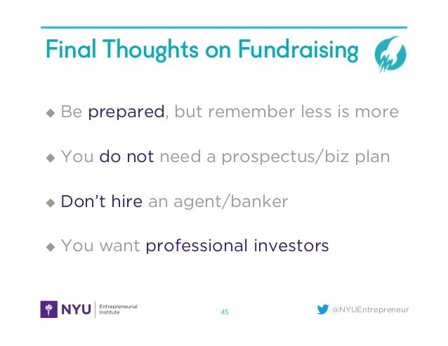 @NYUEntrepreneur Final Thoughts on Fundraising u Be prepared, but remember less is more u You do not need a prospectus...
