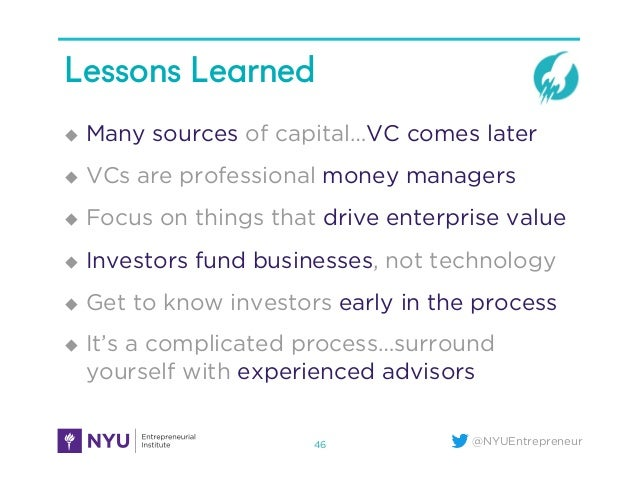 @NYUEntrepreneur Lessons Learned u Many sources of capital…VC comes later u VCs are professional money managers u Fo...