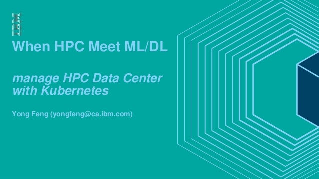 When HPC Meet ML/DL manage HPC Data Center with Kubernetes Yong Feng (yongfeng@ca.ibm.com)