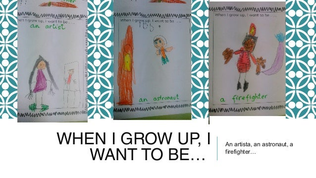 WHEN I GROW UP, I WANT TO BE… An artista, an astronaut, a firefighter…