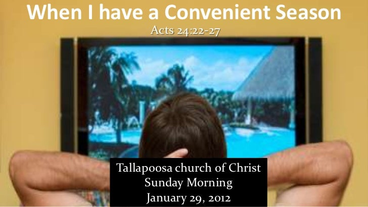 When I have a Convenient Season              Acts 24:22-27        Tallapoosa church of Christ             Sunday Morning  ...