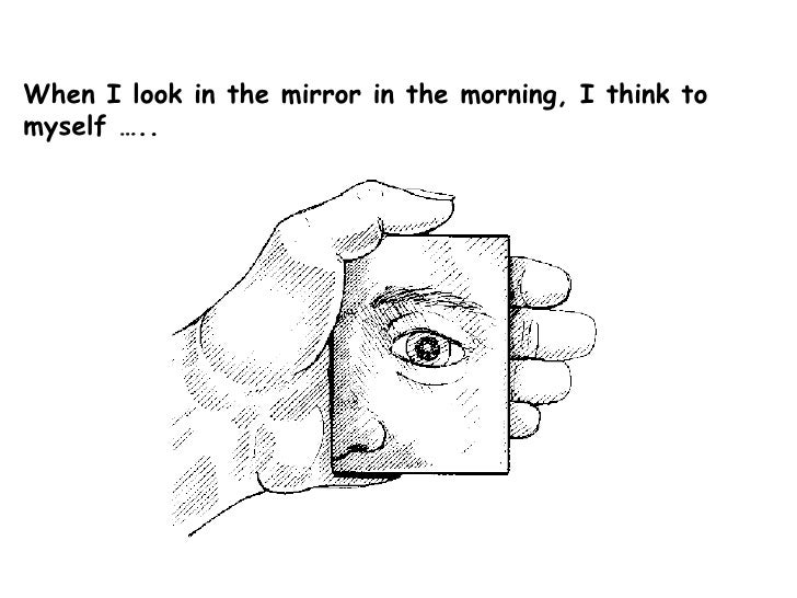 When I look in the mirror in the morning, I think to myself …..