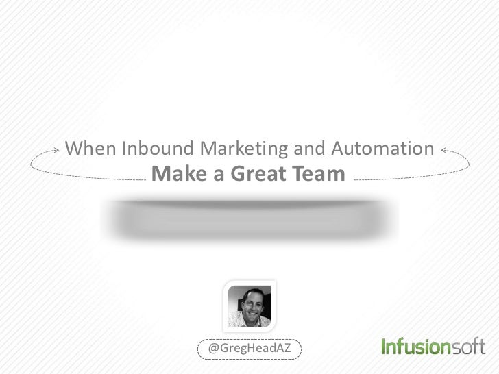 When Inbound Marketing and Automation        Make a Great Team              @GregHeadAZ