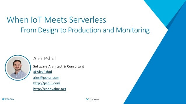 @AlexPshul When IoT Meets Serverless From Design to Production and Monitoring Alex Pshul Software Architect & Consultant @...