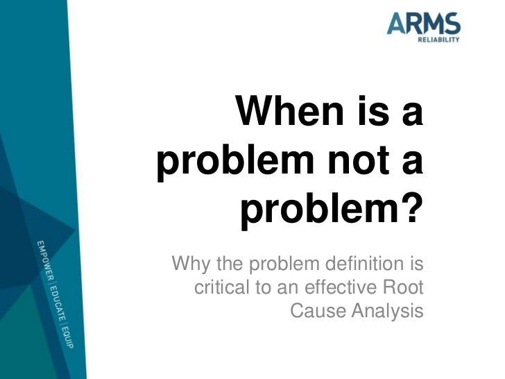 When is aproblem not a    problem?Why the problem definition is critical to an effective Root              Cause Analysis