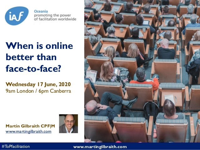www.martingilbraith.com#ToPfacilitation When is online better than face-to-face? Wednesday 17 June, 2020 9am London / 6pm ...