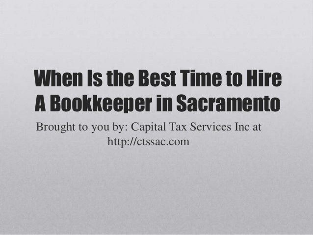 When Is the Best Time to HireA Bookkeeper in SacramentoBrought to you by: Capital Tax Services Inc athttp://ctssac.com