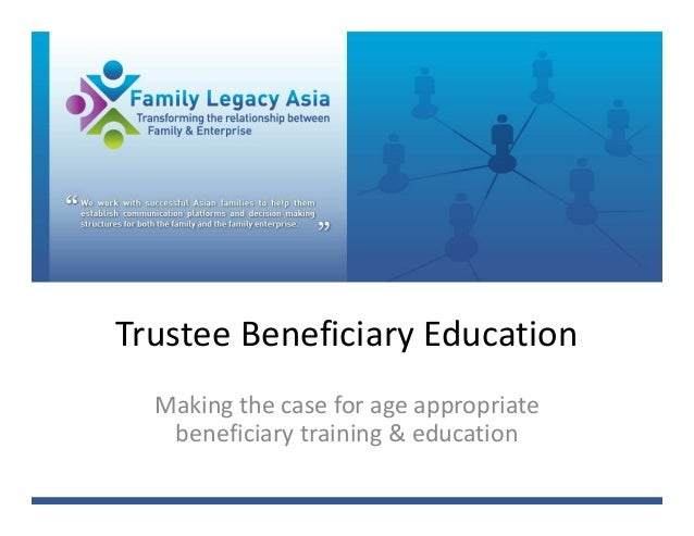 Trustee Beneficiary Education  Making the case for age appropriate    beneficiary training & education