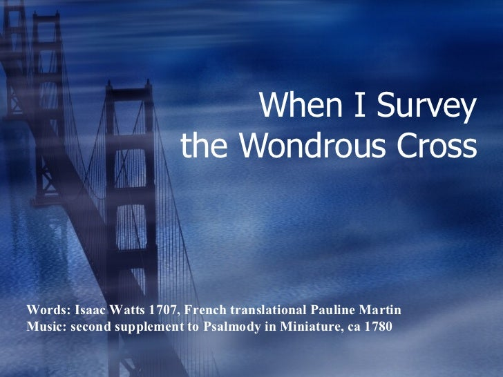 When I Survey the Wondrous Cross Words: Isaac Watts 1707, French translational Pauline Martin Music: second supplement to ...
