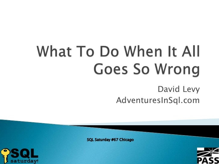What To Do When It All Goes So Wrong<br />David Levy<br />AdventuresInSql.com<br />SQL Saturday #67 Chicago<br />