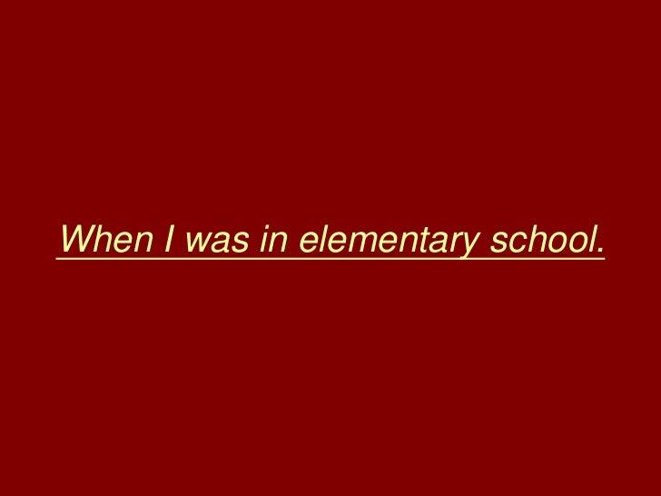 When I was in elementary school.