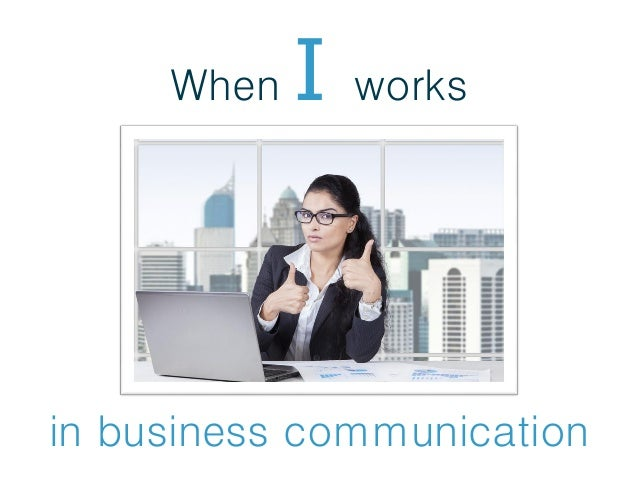 When I works in business communication