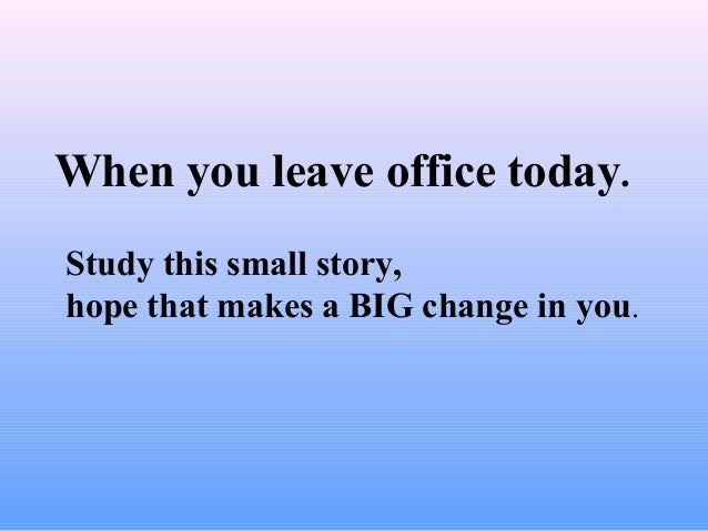 When you leave office today. Study this small story, hope that makes a BIG change in you.