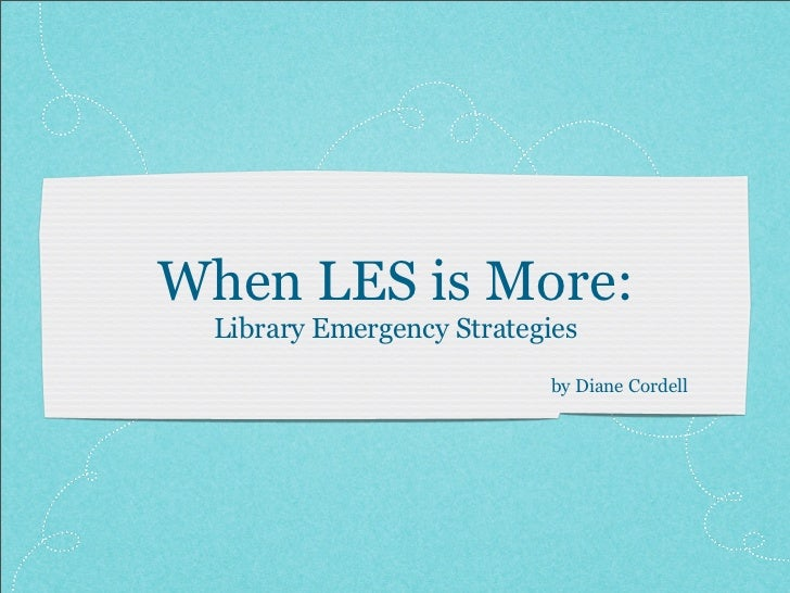 When LES is More:   Library Emergency Strategies                             by Diane Cordell