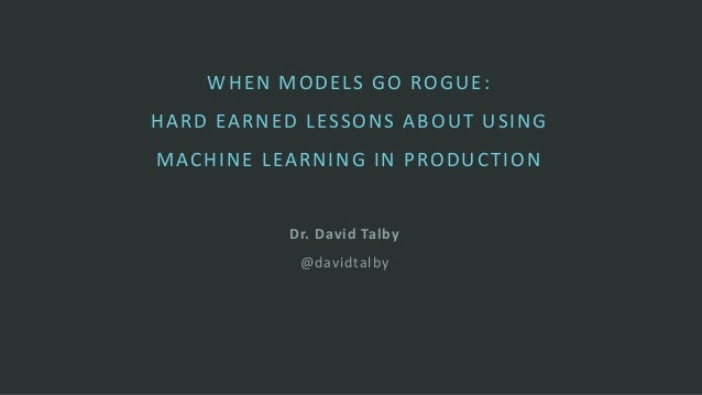Dr. David Talby @davidtalby WHEN MODELS GO ROGUE: HARD EARNED LESSONS ABOUT USING MACHINE LEARNING IN PRODUCTION