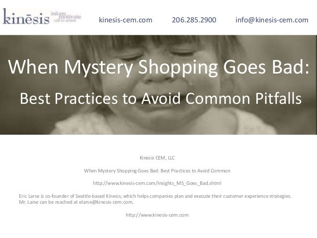 Kinesis CEM, LLC When Mystery Shopping Goes Bad: Best Practices to Avoid Common http://www.kinesis-cem.com/Insights_MS_Goe...