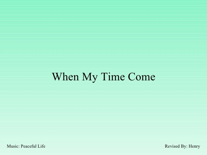 When My Time Come Revised By: Henry Music: Peaceful Life
