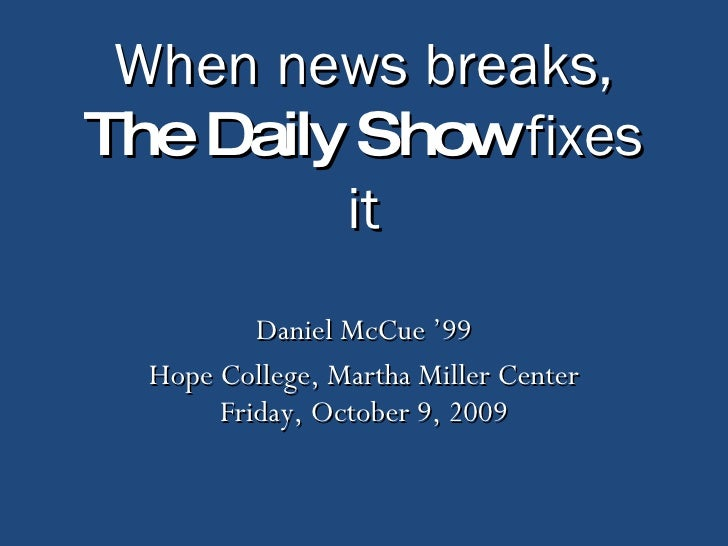 When news breaks, The Daily Show  fixes it Daniel McCue '99 Hope College, Martha Miller Center Friday, October 9, 2009
